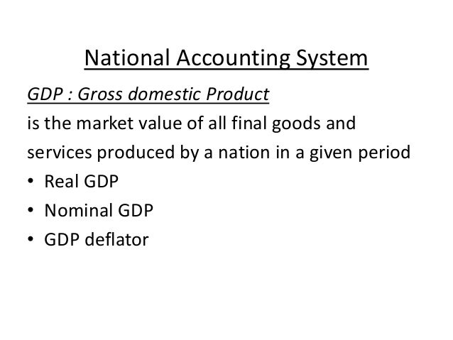 National Accounting System GDP : Gross domestic Product is the market value of all final goods and services produced by a ...