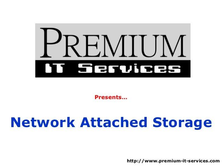 Presents… Network Attached Storage http://www.premium-it-services.com