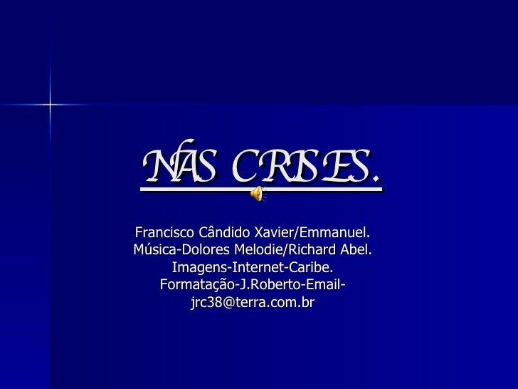 NAS CRISES. Francisco Cândido Xavier/Emmanuel. Música-Dolores Melodie/Richard Abel. Imagens-Internet-Caribe. Formatação-J....