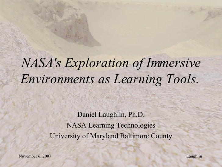 NASA's Exploration of Immersive Environments as Learning Tools.   Daniel Laughlin, Ph.D. NASA Learning Technologies Univer...