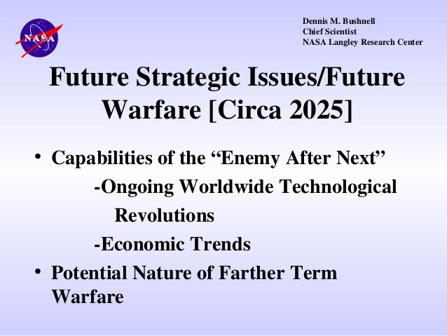 Dennis M. Bushnell Chief Scientist NASA Langley Research Center  Future Strategic Issues/Future Warfare [Circa 2025] • Cap...