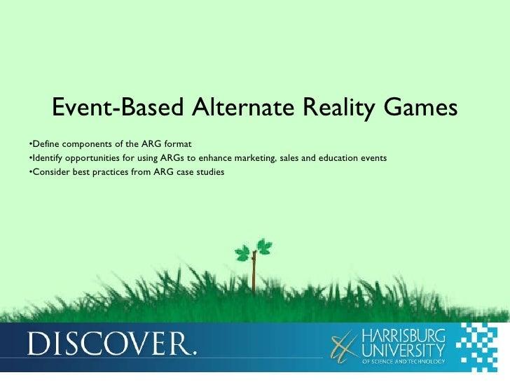 <ul><li>Event-Based Alternate Reality Games </li></ul><ul><li>Define components of the ARG format </li></ul><ul><li>Identi...