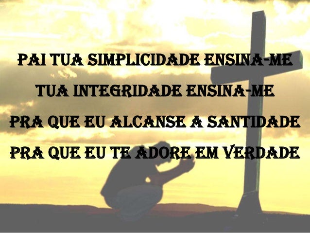 PAI TUA SIMPLICIDADE ENSINA-ME  TUA INTEGRIDADE ENSINA-ME PRA QUE EU ALCANSE A SANTIDADE PRA QUE EU TE ADORE EM VERDADE