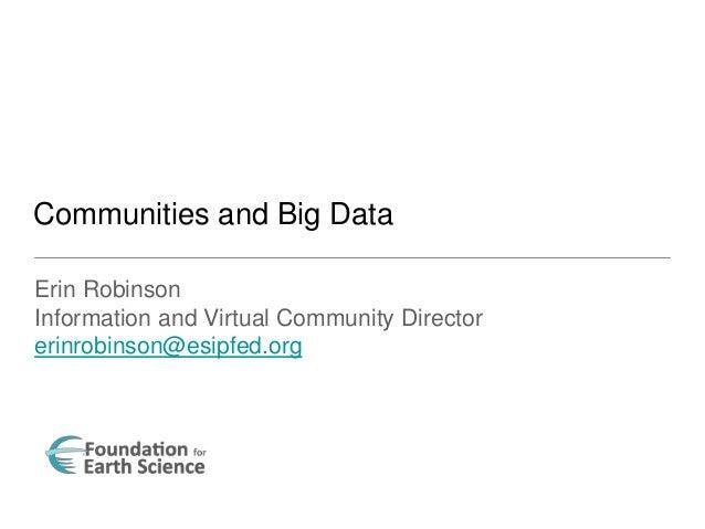 Erin Robinson Information and Virtual Community Director erinrobinson@esipfed.org Communities and Big Data