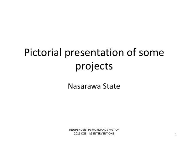 Pictorial presentation of someprojectsNasarawa StateINDEPENDENT PERFORMANCE MGT OF2011 CGS - LG INTERVENTIONS 1