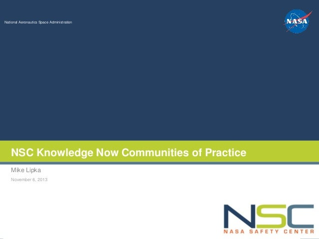 NSC Knowledge Now Communities of Practice Mike Lipka November 6, 2013  NASA Safety Center Knowledge Now  National Aeronaut...