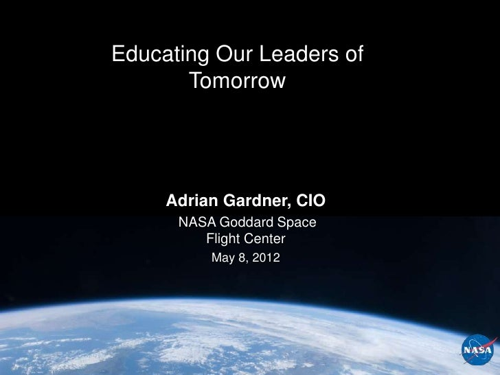 Educating Our Leaders of       Tomorrow     Adrian Gardner, CIO      NASA Goddard Space         Flight Center          May...