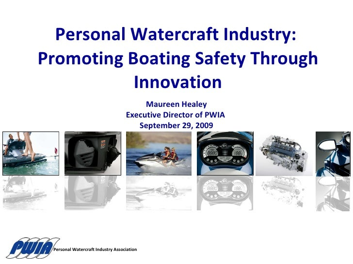 Personal Watercraft Industry:  Promoting Boating Safety Through Innovation Maureen Healey Executive Director of PWIA  Sept...