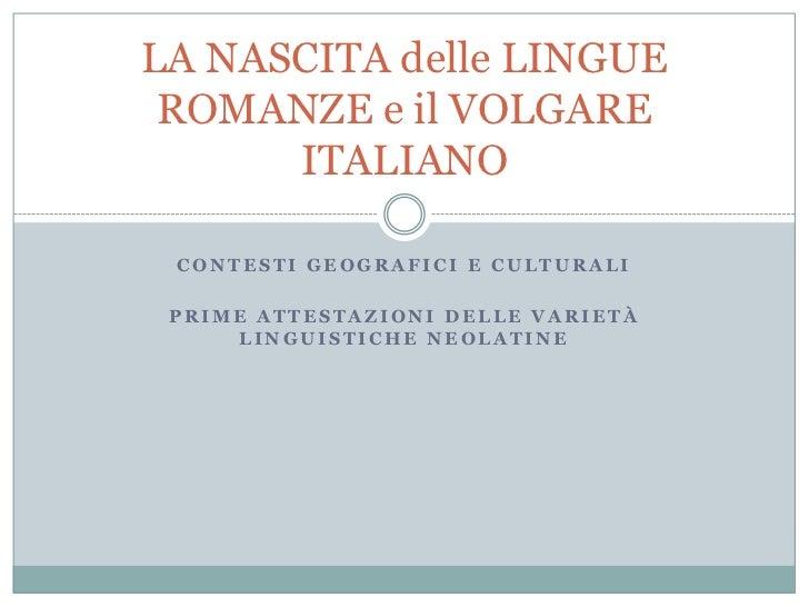 LA NASCITA delle LINGUE ROMANZE e il VOLGARE      ITALIANO CONTESTI GEOGRAFICI E CULTURALI PRIME ATTESTAZIONI DELLE VARIET...