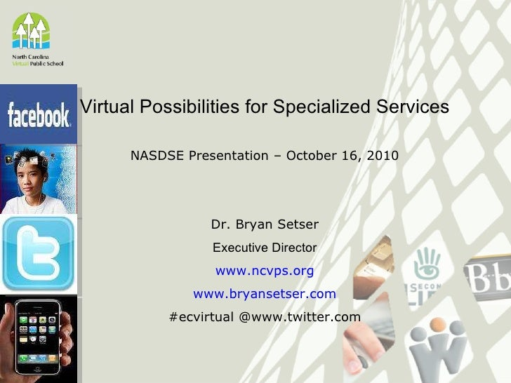 Virtual Possibilities for Specialized Services NASDSE Presentation – October 16, 2010 Dr. Bryan Setser Executive Director ...