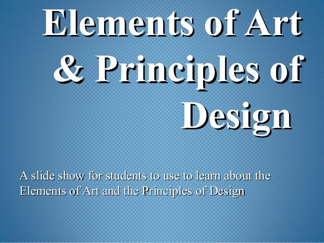Elements of ArtElements of Art & Principles of& Principles of DesignDesign A slide show for students to use to learn about...