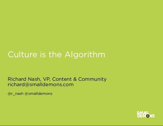 Culture is the AlgorithmRichard Nash, VP, Content & Communityrichard@smalldemons.com@r_nash @smalldemons