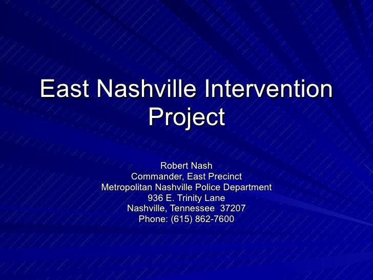 East Nashville Intervention Project Robert Nash Commander, East Precinct Metropolitan Nashville Police Department 936 E. T...