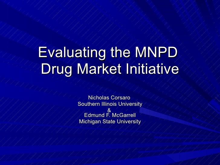 Evaluating the MNPD  Drug Market Initiative Nicholas Corsaro  Southern Illinois University &  Edmund F. McGarrell Michigan...
