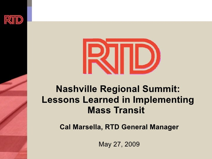 Nashville Regional Summit:  Lessons Learned in Implementing  Mass Transit Cal Marsella, RTD General Manager May 27, 2009
