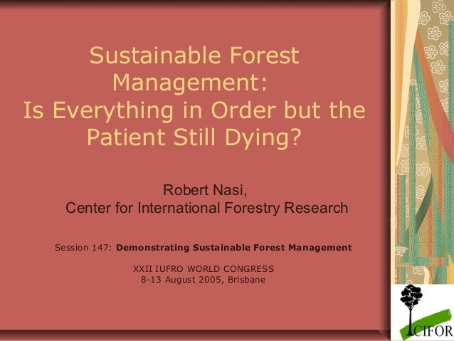 Sustainable Forest Management: Is Everything in Order but the Patient Still Dying? Robert Nasi, Center for International F...