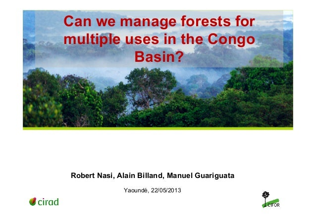 Can we manage forests formultiple uses in the CongoBasin?Robert Nasi, Alain Billand, Manuel GuariguataYaoundé, 22/05/2013