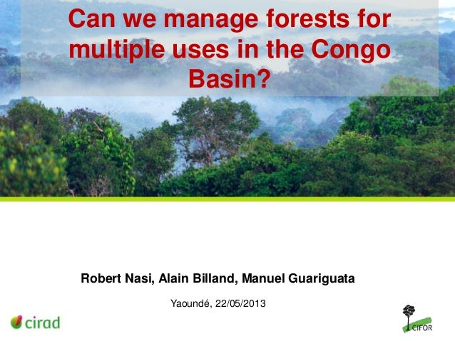 Can we manage forests for multiple uses in the Congo Basin?  Robert Nasi, Alain Billand, Manuel Guariguata Yaoundé, 22/05/...