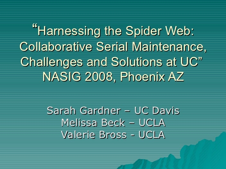 """ Harnessing the Spider Web: Collaborative Serial Maintenance, Challenges and Solutions at UC""  NASIG 2008, Phoenix AZ Sar..."