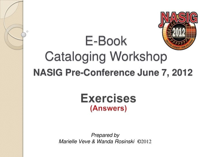 E-Book  Cataloging WorkshopNASIG Pre-Conference June 7, 2012                   Prepared by     Marielle Veve & Wanda Rosin...