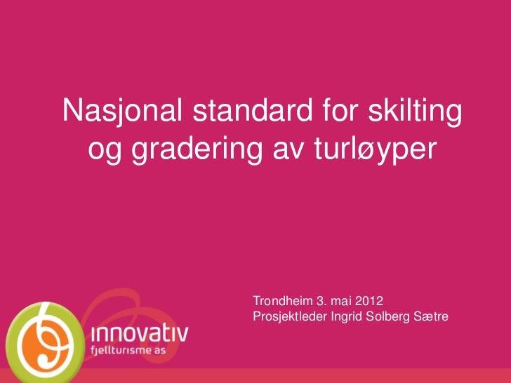 Nasjonal standard for skilting og gradering av turløyper              Trondheim 3. mai 2012              Prosjektleder Ing...