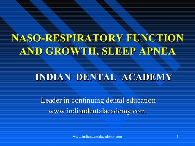 NASO-RESPIRATORY FUNCTION AND GROWTH, SLEEP APNEA INDIAN DENTAL ACADEMY Leader in continuing dental education www.indiande...