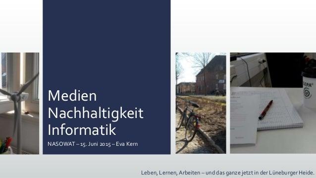 Medien Nachhaltigkeit Informatik NASOWAT – 15. Juni 2015 – Eva Kern Leben, Lernen, Arbeiten – und das ganze jetzt in der L...