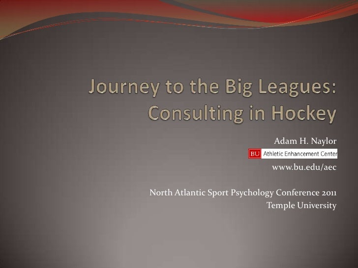 Journey to the Big Leagues:Consulting in Hockey<br />Adam H. Naylor<br />www.bu.edu/aec<br />North Atlantic Sport Psycholo...