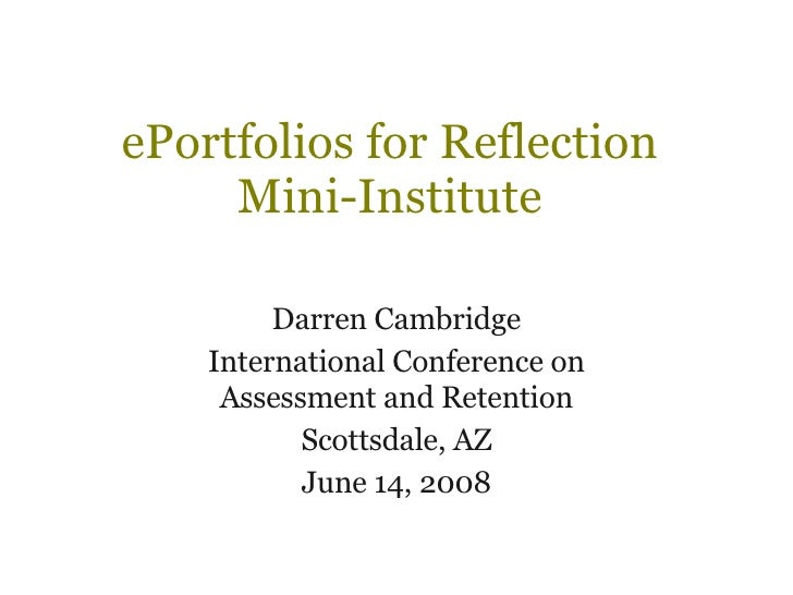 ePortfolios for Reflection Mini-Institute Darren Cambridge International Conference on Assessment and Retention Scottsdale...