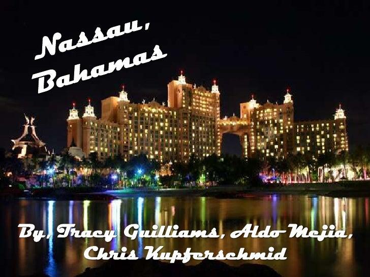 Nassau, Bahamas<br />By, Tracy Guilliams, Aldo Mejia, <br />Chris Kupferschmid <br />