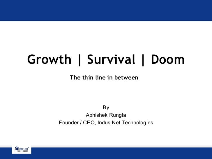 Growth | Survival | Doom The thin line in between   By Abhishek Rungta Founder / CEO, Indus Net Technologies