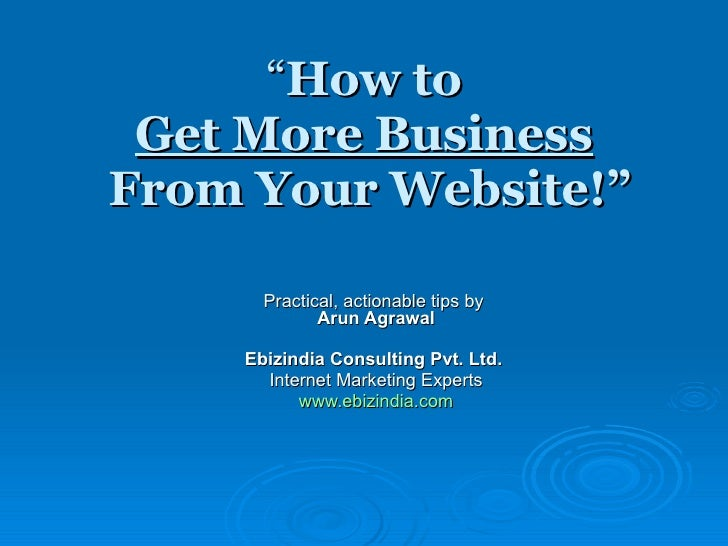 """"""" How to  Get More Business   From Your Website!"""" Practical, actionable tips by  Arun Agrawal Ebizindia Consulting Pvt. Lt..."""