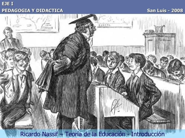 EJE I PEDAGOGIA Y DIDACTICA  San Luis - 2008 Ricardo Nassif – Teoría de la Educación - Introducción