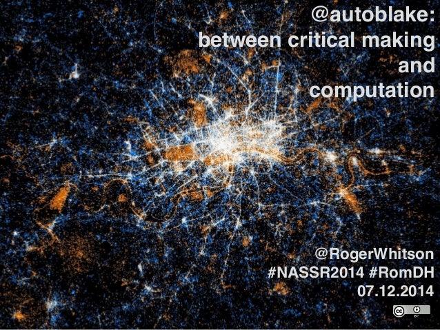 @autoblake:! between critical making and! computation @RogerWhitson! #NASSR2014 #RomDH 07.12.2014