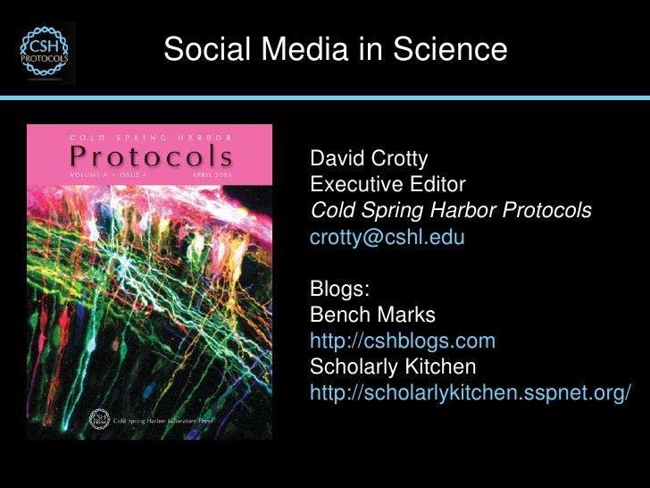 Social Media in Science David Crotty Executive Editor Cold Spring Harbor Protocols [email_address] Blogs: Bench Marks http...