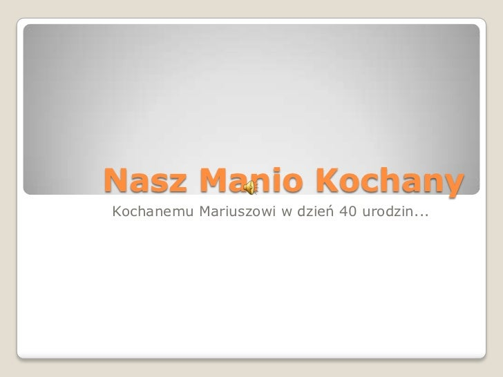 Nasz Manio Kochany<br />Kochanemu Mariuszowi w dzień 40 urodzin...<br />