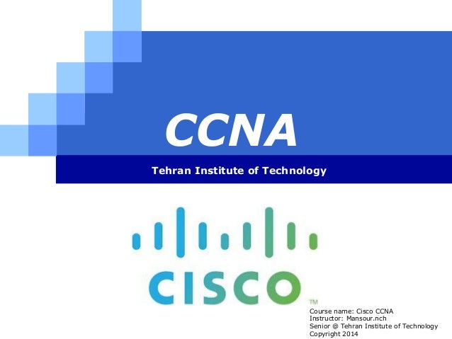 LOGO CCNA Tehran Institute of Technology Course name: Cisco CCNA Instructor: Mansour.nch Senior @ Tehran Institute of Tech...