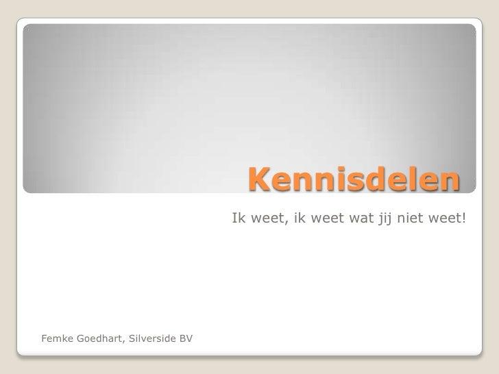 Kennisdelen<br />Ik weet, ik weet wat jij niet weet!<br />Femke Goedhart, Silverside BV<br />