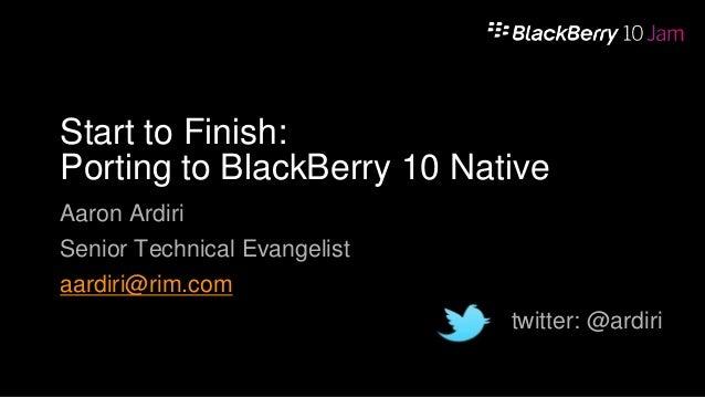 Start to Finish: Porting to BlackBerry 10 Native Aaron Ardiri  Senior Technical Evangelist aardiri@rim.com  twitter: @ardi...