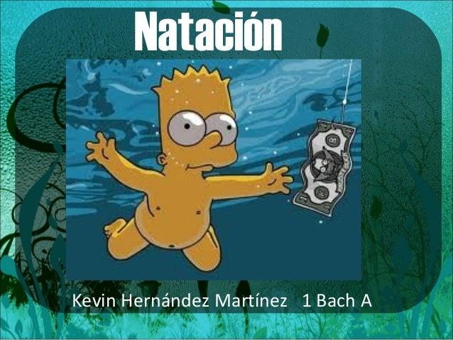 Natación  Kevin Hernández Martínez 1 Bach A