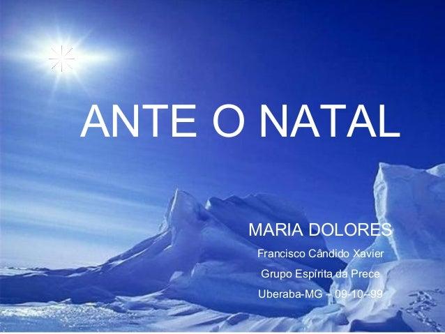 MARIA DOLORES ANTE O NATAL Francisco Cândido Xavier Grupo Espírita da Prece Uberaba-MG – 09-10--99