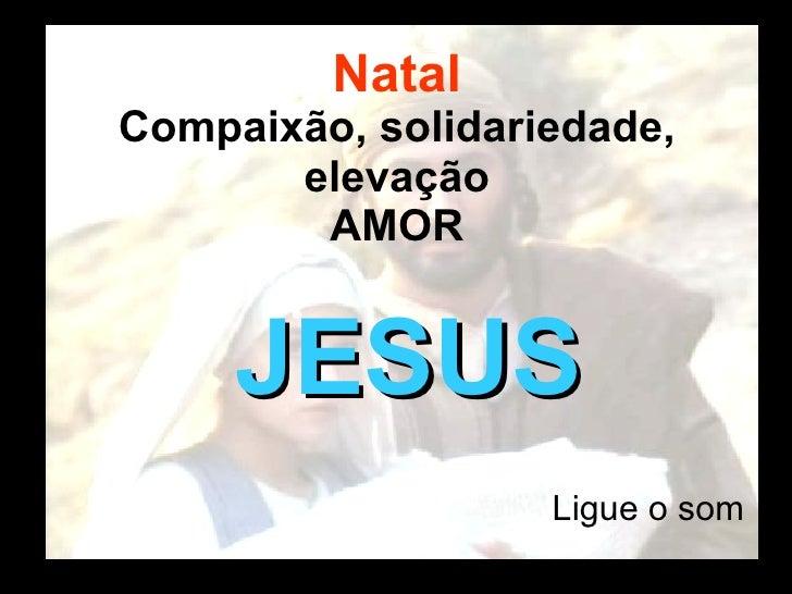 Natal Compaixão, solidariedade, elevação AMOR <ul><li>Ligue o som </li></ul>JESUS