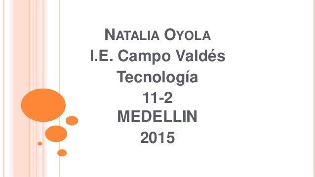 NATALIA OYOLA I.E. Campo Valdés Tecnología 11-2 MEDELLIN 2015