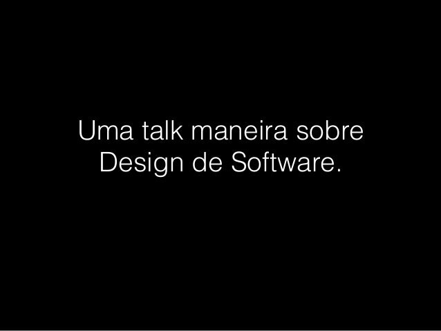 Uma talk maneira sobre Design de Software.