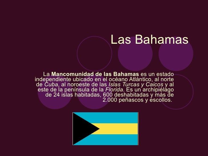 Las Bahamas La  Mancomunidad de las Bahamas  es un estado independiente ubicado en el océano Atlántico, al norte de  Cuba ...