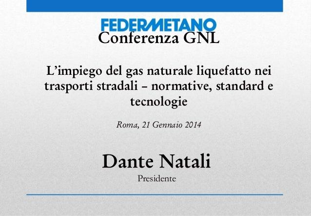 Conferenza GNL L'impiego del gas naturale liquefatto nei trasporti stradali – normative, standard e tecnologie Roma, 21 Ge...