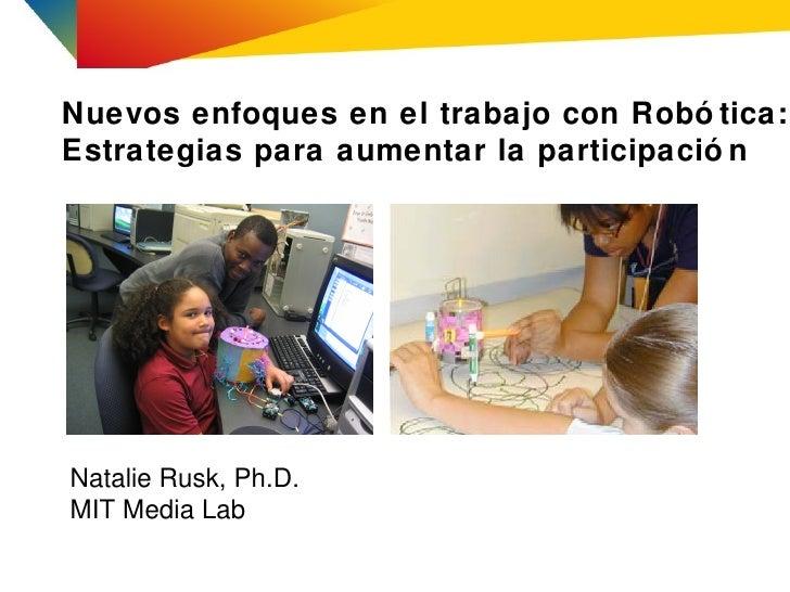 Nuevos enfoques en el trabajo con Robó tica:Estrategias para aumentar la participació nNatalie Rusk, Ph.D.MIT Media Lab
