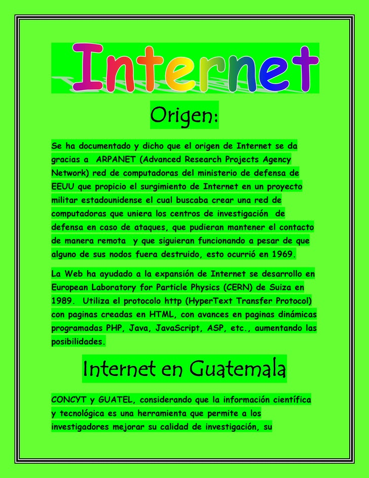 Origen:Se ha documentado y dicho que el origen de Internet se dagracias a ARPANET (Advanced Research Projects AgencyNetwor...