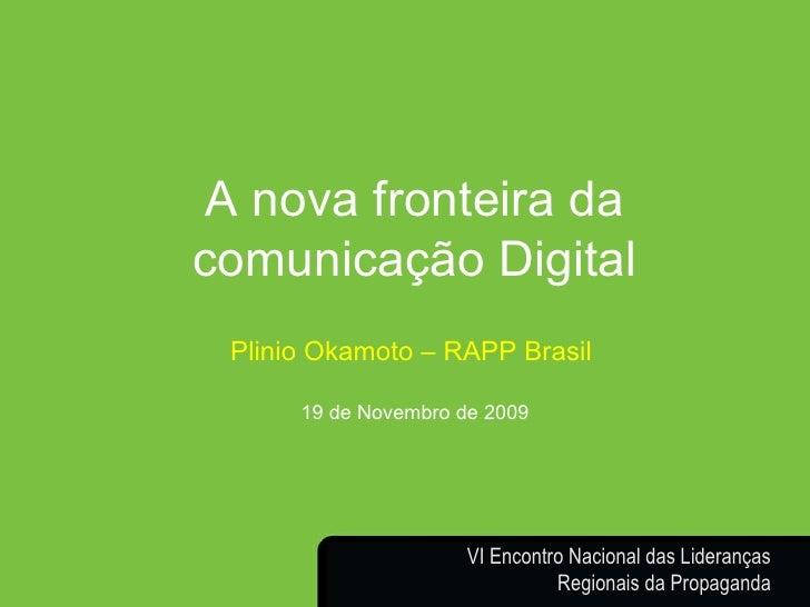 Plinio Okamoto [email_address] A nova fronteira da comunicação Digital Plinio Okamoto – RAPP Brasil  19 de Novembro de 200...