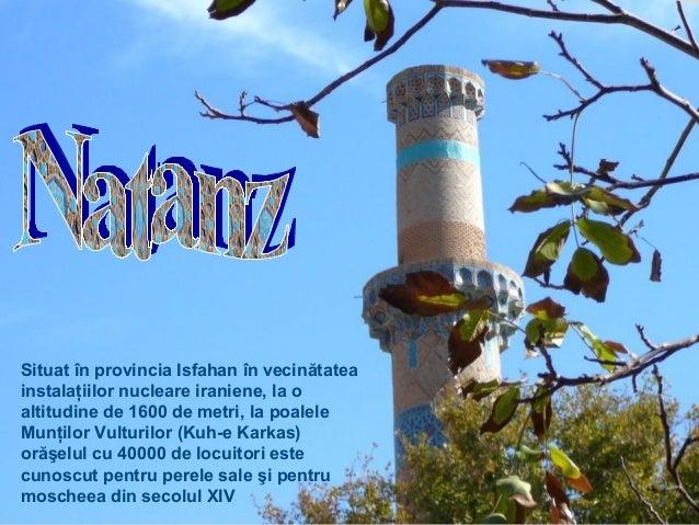 Situat în provincia Isfahan în vecinătatea instalaţiilor nucleare iraniene, la o altitudine de 1600 de metri, la poalele M...